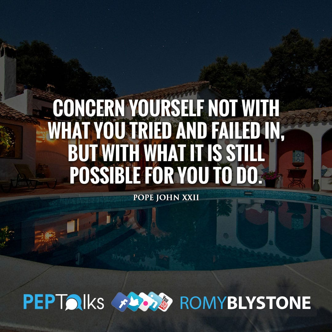 Concern yourself not with what you tried and failed in, but with what it is still possible for you to do. by Pope John XXII
