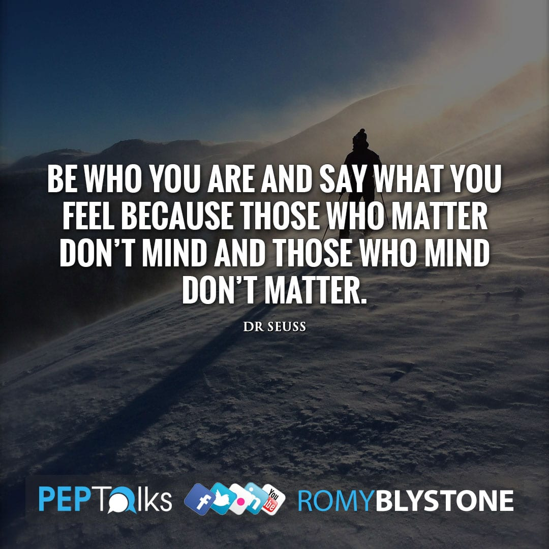 Be who you are and say what you feel because those who matter don't mind and those who mind don't matter. by Dr Seuss