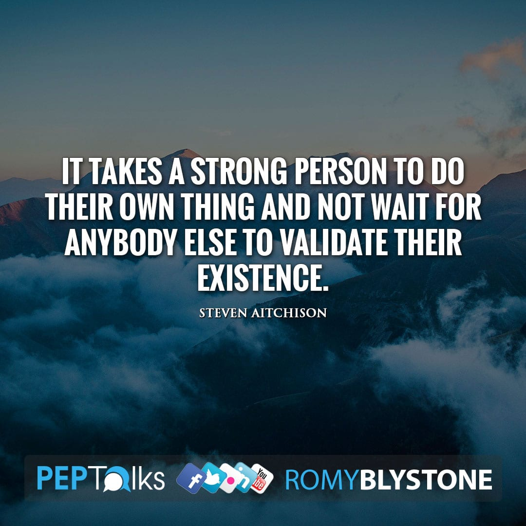 It takes a strong person to do their own thing and not wait for anybody else to validate their existence. by Steven Aitchison