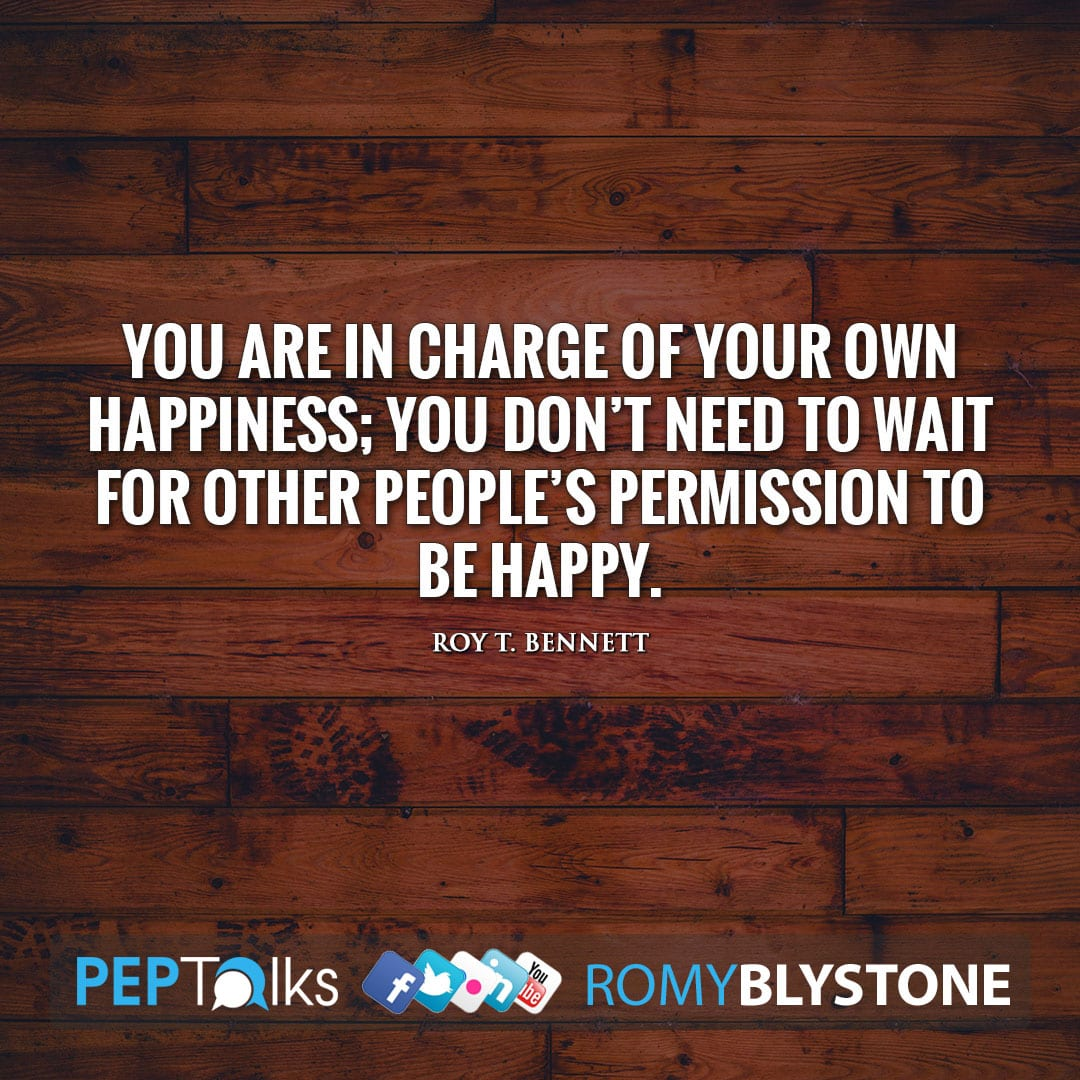 You are in charge of your own happiness; you don't need to wait for other people's permission to be happy. by Roy T. Bennett