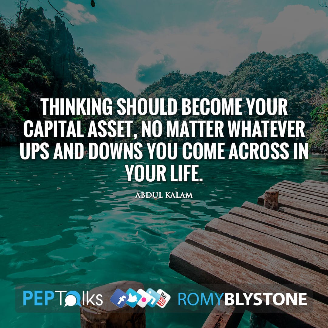 Thinking should become your capital asset, no matter whatever ups and downs you come across in your life. by Abdul Kalam