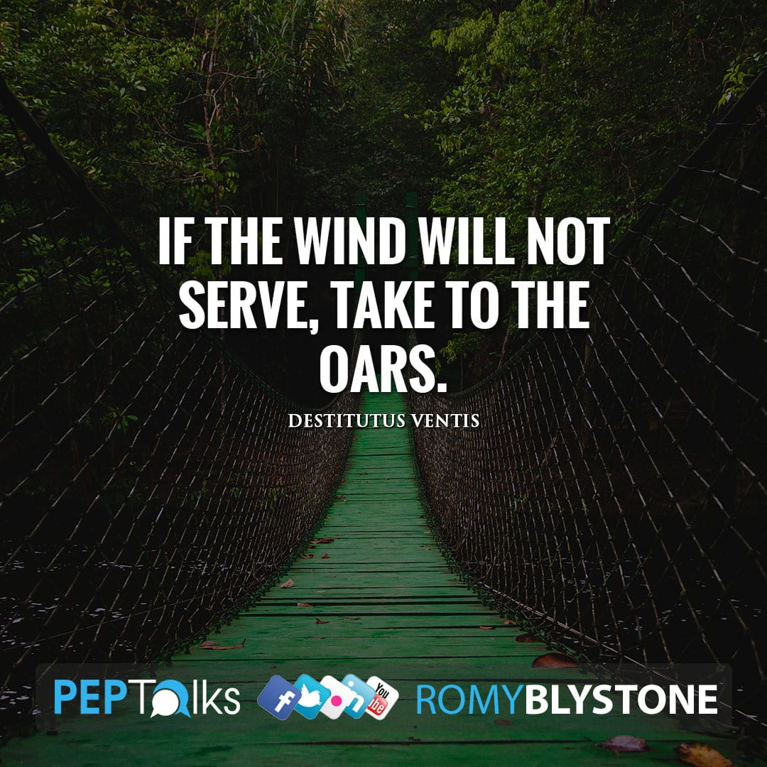 If the wind will not serve, take to the oars. by Destitutus ventis