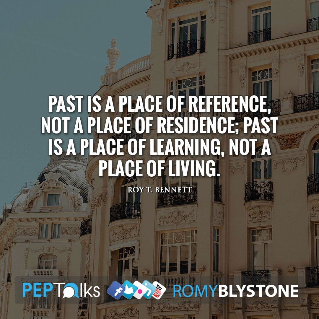 Past is a place of reference, not a place of residence; Past is a place of learning, not a place of living. by Roy T. Bennett