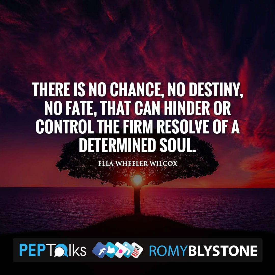 There is no chance, no destiny, no fate, that can hinder or control the firm resolve of a determined soul. by Ella Wheeler Wilcox