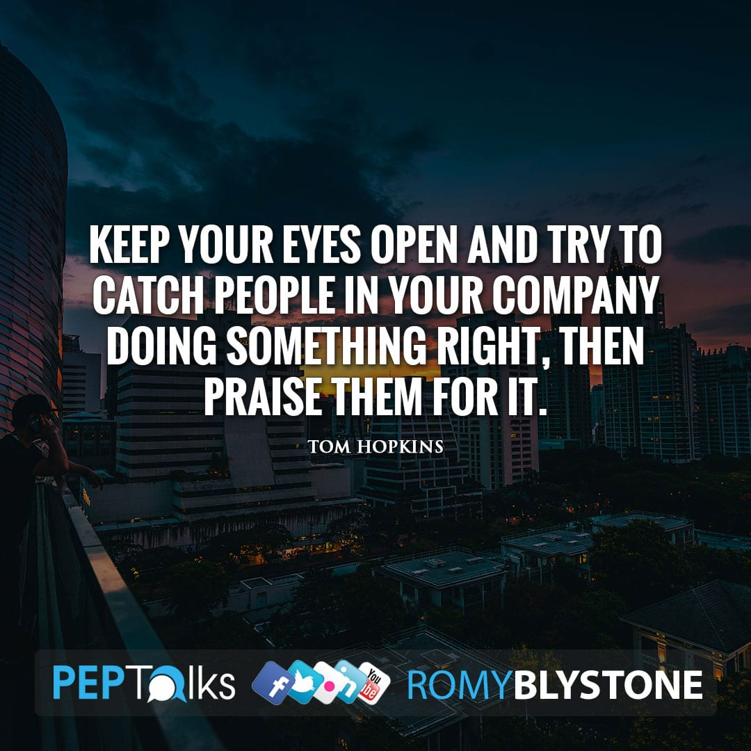 Keep your eyes open and try to catch people in your company doing something right, then praise them for it. by Tom Hopkins