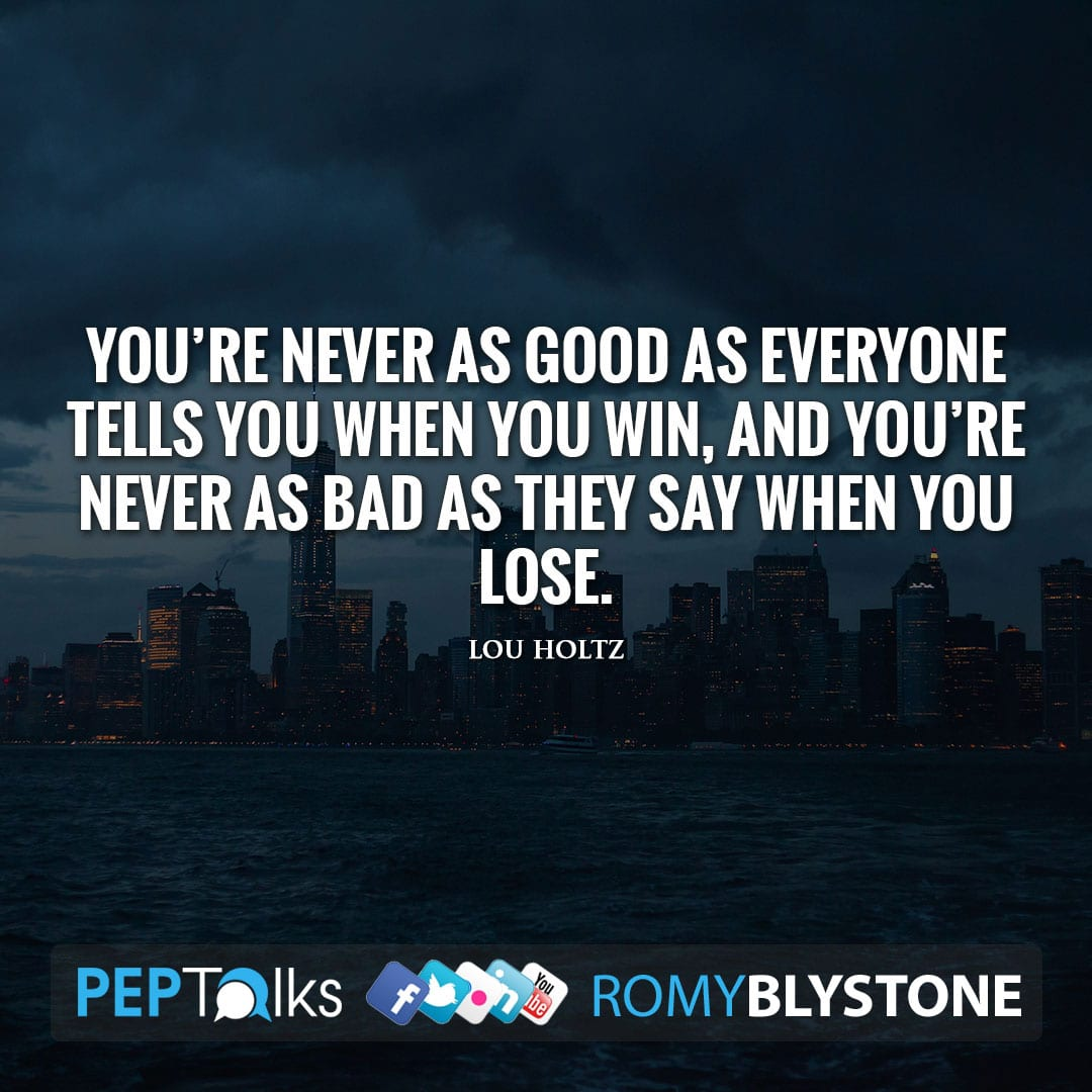 You're never as good as everyone tells you when you win, and you're never as bad as they say when you lose. by Lou Holtz