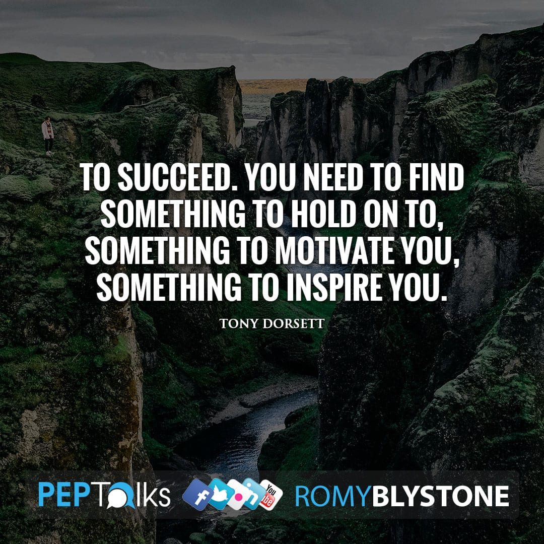To succeed. You need to find something to hold on to, something to motivate you, something to inspire you. by Tony Dorsett